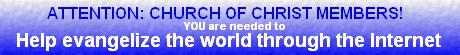 Attention Church of Christ members! YOUR help is needed to help bring the Gospel to all the world through the Internet...CLICK HERE to learn how you can sponsor this effort